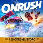 ONRUSH – I 10 Consigli d'Oro – GUIDA