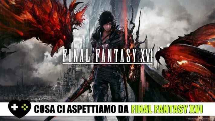 Final Fantasy XVI – Cosa ci aspettiamo?