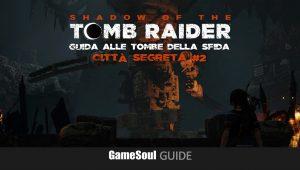 Shadow of the Tomb Raider – Guida alle Tombe della Sfida – Città Segreta #2